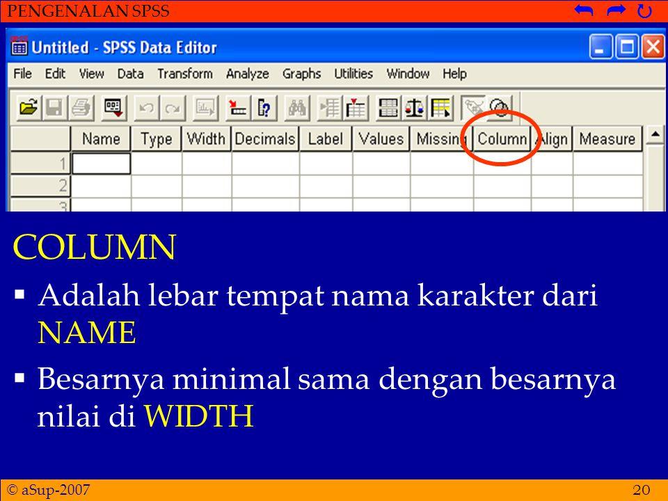 © aSup-2007 PENGENALAN SPSS   21 ALIGN  Sama seperti Align di Microsoft Word  Lebih baik terlihat apabila dibuat menjadi center, terutama untuk data berupa angka  Untuk mengubah menjadi Left/Centre/Right  Klik di pojok kanan kotak Align