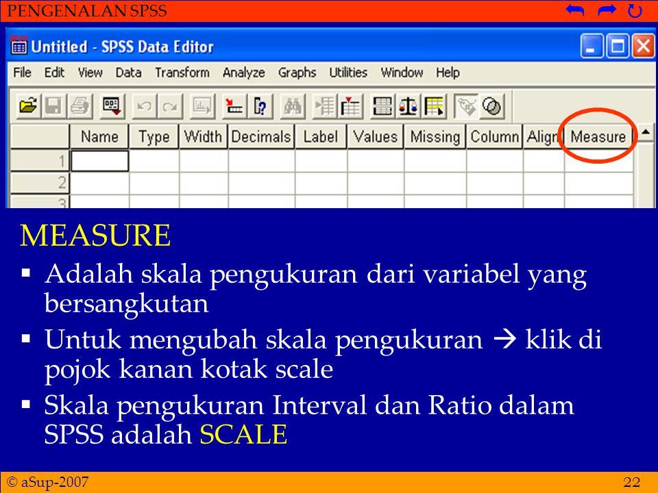 © aSup-2007 PENGENALAN SPSS   22 MEASURE  Adalah skala pengukuran dari variabel yang bersangkutan  Untuk mengubah skala pengukuran  klik di pojok kanan kotak scale  Skala pengukuran Interval dan Ratio dalam SPSS adalah SCALE
