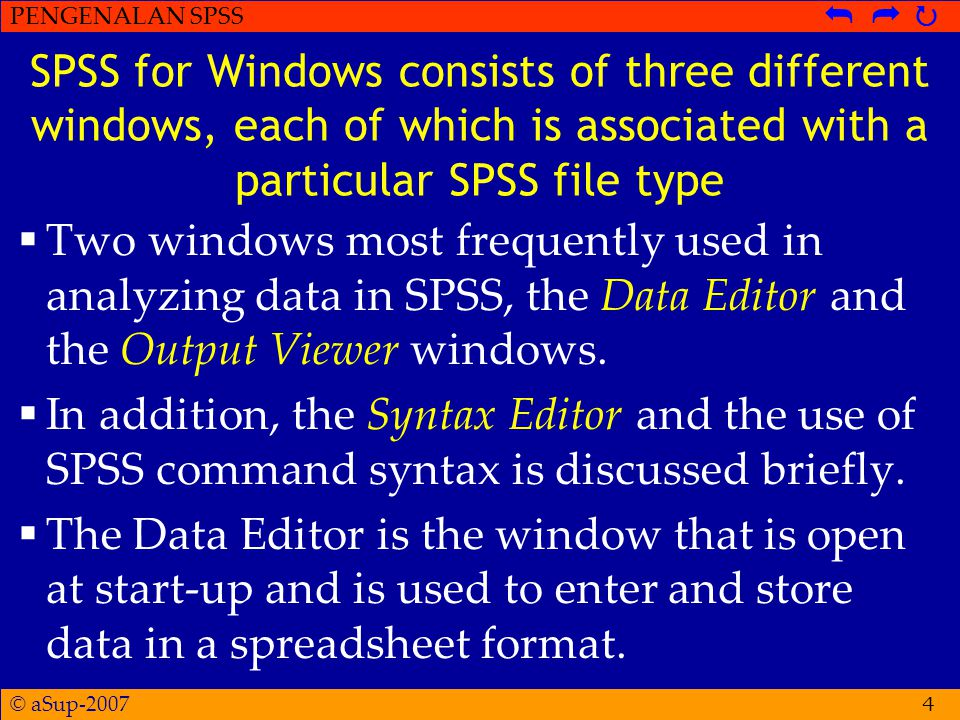 © aSup-2007 PENGENALAN SPSS   4 SPSS for Windows consists of three different windows, each of which is associated with a particular SPSS file type  Two windows most frequently used in analyzing data in SPSS, the Data Editor and the Output Viewer windows.