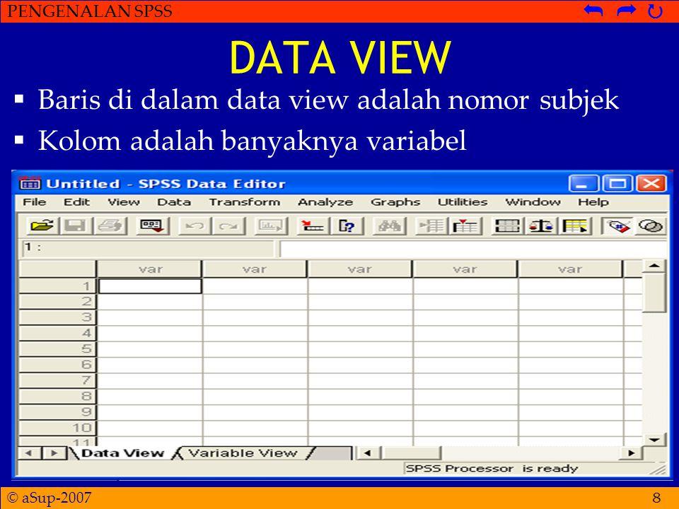 © aSup-2007 PENGENALAN SPSS   8 DATA VIEW  Baris di dalam data view adalah nomor subjek  Kolom adalah banyaknya variabel