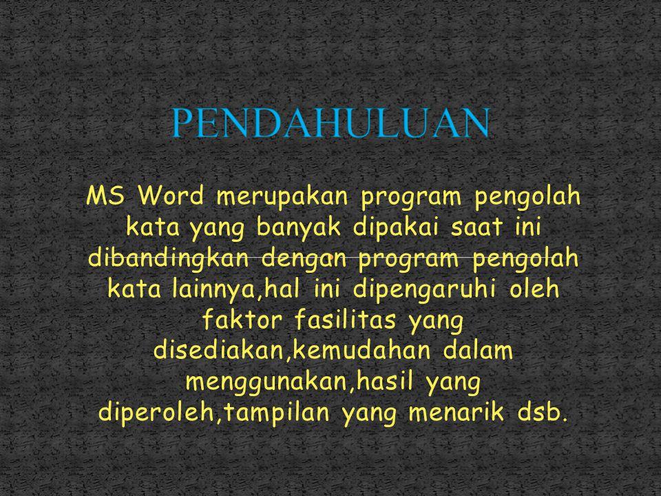 MS Word merupakan program pengolah kata yang banyak dipakai saat ini dibandingkan dengan program pengolah kata lainnya,hal ini dipengaruhi oleh faktor fasilitas yang disediakan,kemudahan dalam menggunakan,hasil yang diperoleh,tampilan yang menarik dsb.