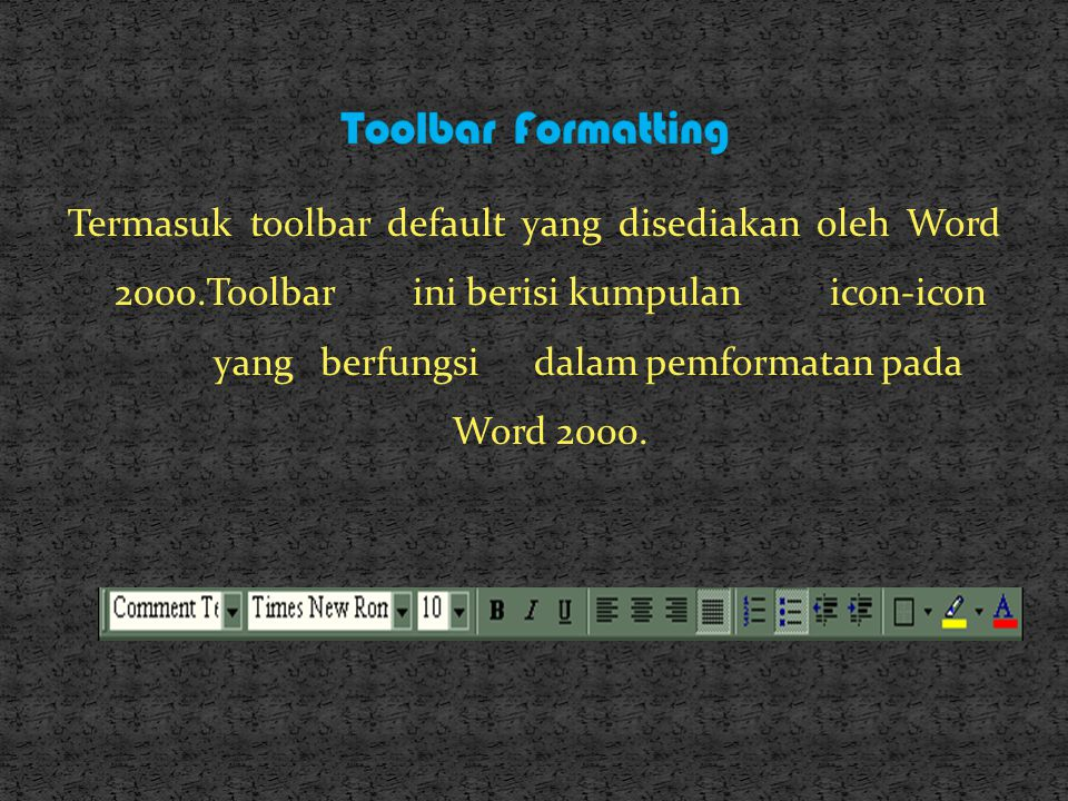 Termasuk toolbar default yang disediakan oleh Word 2000.Toolbar ini berisi kumpulanicon-icon yangberfungsidalam pemformatan pada Word 2000.