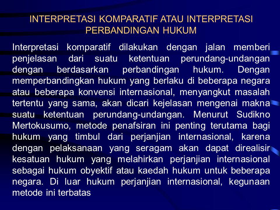 INTERPRETASI KOMPARATIF ATAU INTERPRETASI PERBANDINGAN HUKUM Interpretasi komparatif dilakukan dengan jalan memberi penjelasan dari suatu ketentuan pe