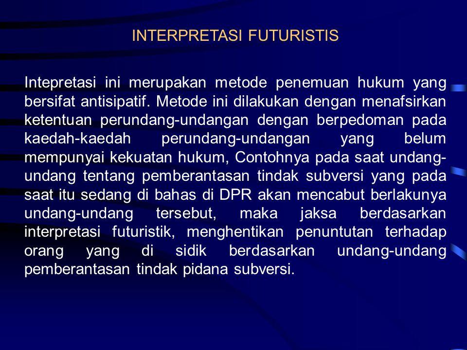 INTERPRETASI FUTURISTIS Intepretasi ini merupakan metode penemuan hukum yang bersifat antisipatif. Metode ini dilakukan dengan menafsirkan ketentuan p