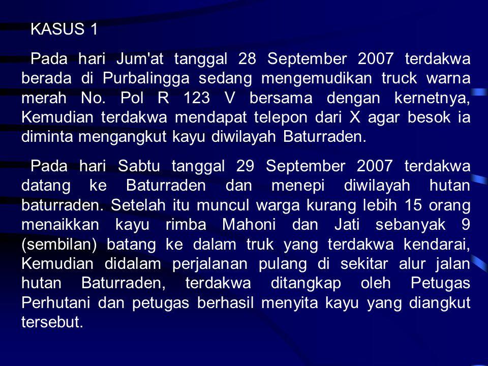 KASUS 1 Pada hari Jum'at tanggal 28 September 2007 terdakwa berada di Purbalingga sedang mengemudikan truck warna merah No. Pol R 123 V bersama dengan