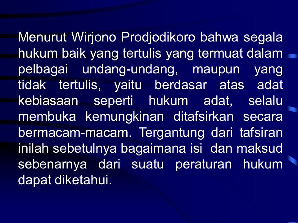 Menurut Wirjono Prodjodikoro bahwa segala hukum baik yang tertulis yang termuat dalam pelbagai undang-undang, maupun yang tidak tertulis, yaitu berdas