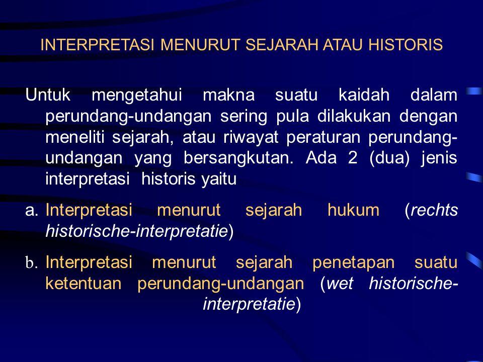 INTERPRETASI MENURUT SEJARAH ATAU HISTORIS Untuk mengetahui makna suatu kaidah dalam perundang-undangan sering pula dilakukan dengan meneliti sejarah,