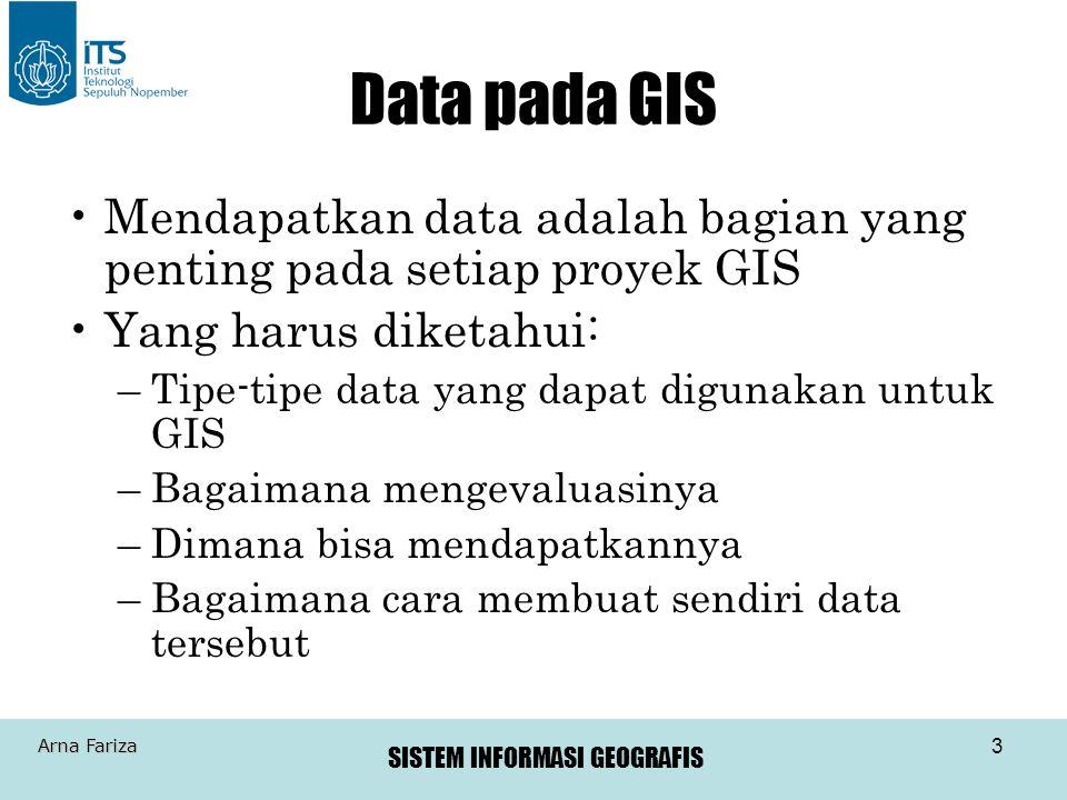 SISTEM INFORMASI GEOGRAFIS Arna Fariza 4 Sumber Data Ada dua tipe sumber data: –Data Primer Data yang diukur langsung dengan survey, pengumpulan data lapangan, penginderaan jauh –Data Sekunder Data yang didapat dari peta yang sudah ada, tabel-tabel atau sumber data yang lain.