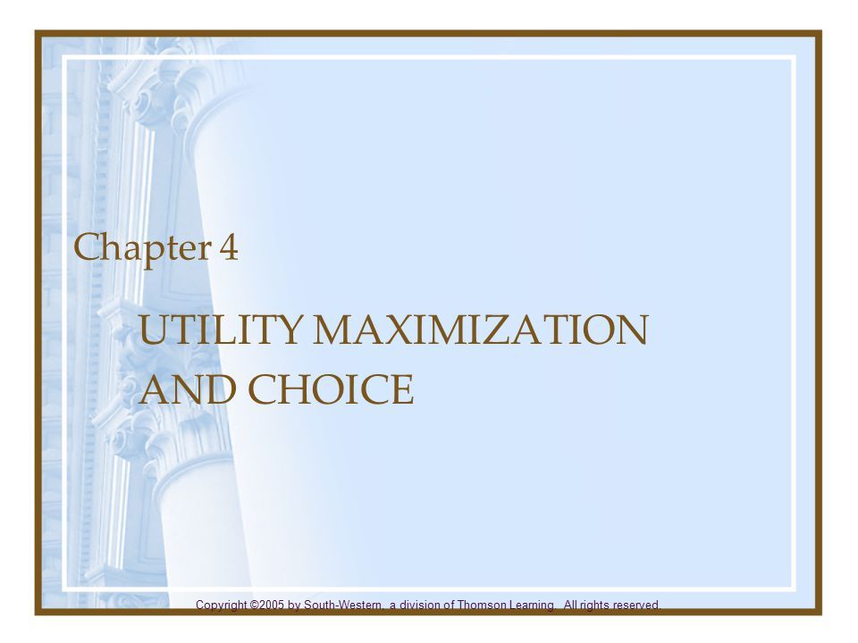 Chapter 4 UTILITY MAXIMIZATION AND CHOICE Copyright ©2005 by South-Western, a division of Thomson Learning. All rights reserved.