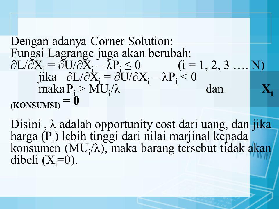 Dengan adanya Corner Solution: Fungsi Lagrange juga akan berubah: ∂L/∂X i = ∂U/∂X i – λP i ≤ 0(i = 1, 2, 3 …. N) jika ∂L/∂X i = ∂U/∂X i – λP i MU i /λ