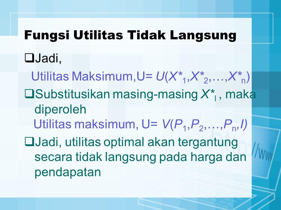 Fungsi Utilitas Tidak Langsung  Jadi, Utilitas Maksimum,U= U(X* 1,X* 2,…,X* n )  Substitusikan masing-masing X* I, maka diperoleh Utilitas maksimum,