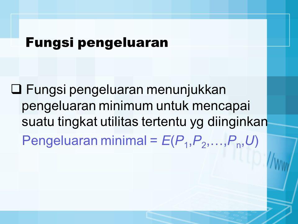 Fungsi pengeluaran  Fungsi pengeluaran menunjukkan pengeluaran minimum untuk mencapai suatu tingkat utilitas tertentu yg diinginkan Pengeluaran minim