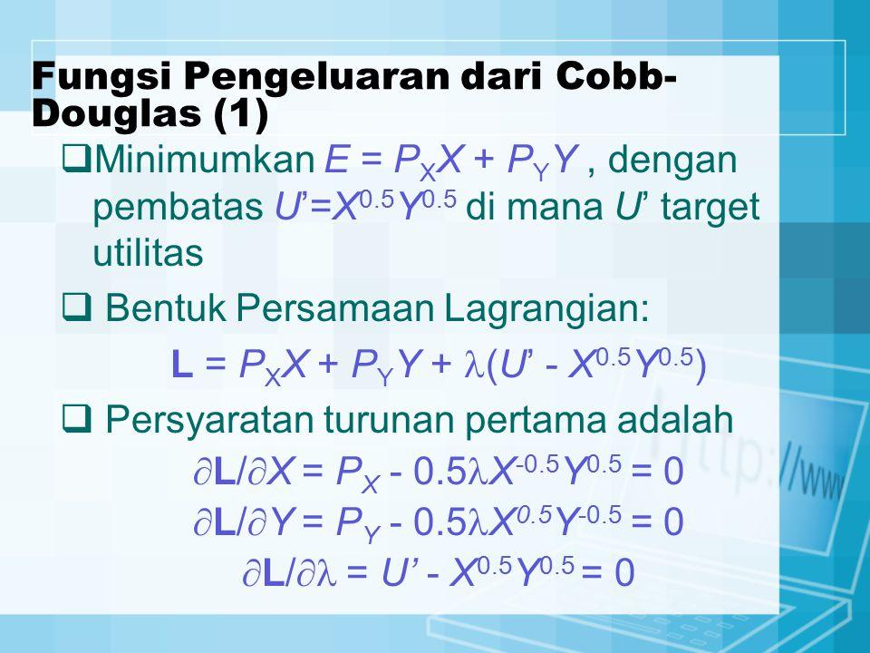 Fungsi Pengeluaran dari Cobb- Douglas (1)  Minimumkan E = P X X + P Y Y, dengan pembatas U'=X 0.5 Y 0.5 di mana U' target utilitas  Bentuk Persamaan