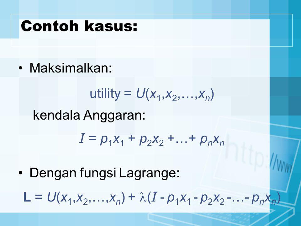Contoh kasus: Maksimalkan: utility = U(x 1,x 2,…,x n ) kendala Anggaran: I = p 1 x 1 + p 2 x 2 +…+ p n x n Dengan fungsi Lagrange: L = U(x 1,x 2,…,x n