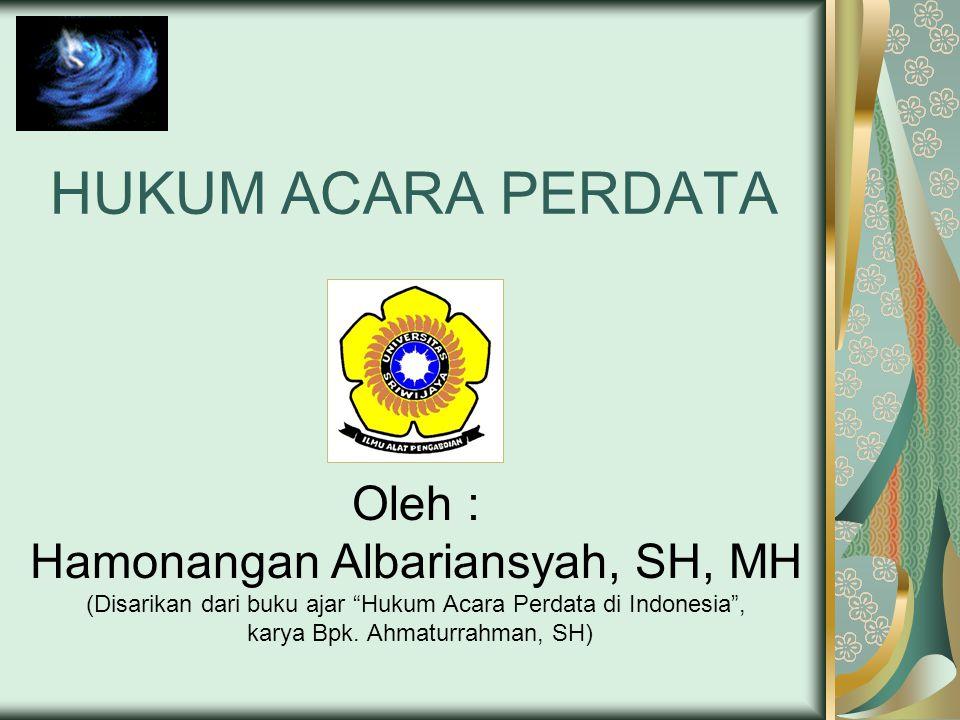 HUKUM ACARA PERDATA Oleh : Hamonangan Albariansyah, SH, MH (Disarikan dari buku ajar Hukum Acara Perdata di Indonesia , karya Bpk.