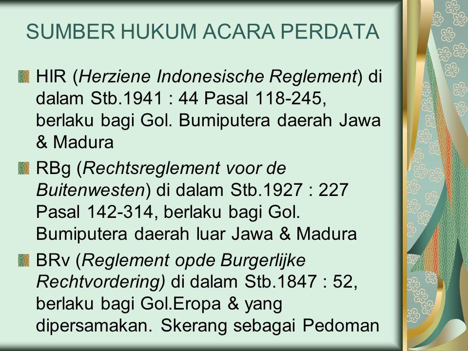 SUMBER HUKUM ACARA PERDATA HIR (Herziene Indonesische Reglement) di dalam Stb.1941 : 44 Pasal 118-245, berlaku bagi Gol.