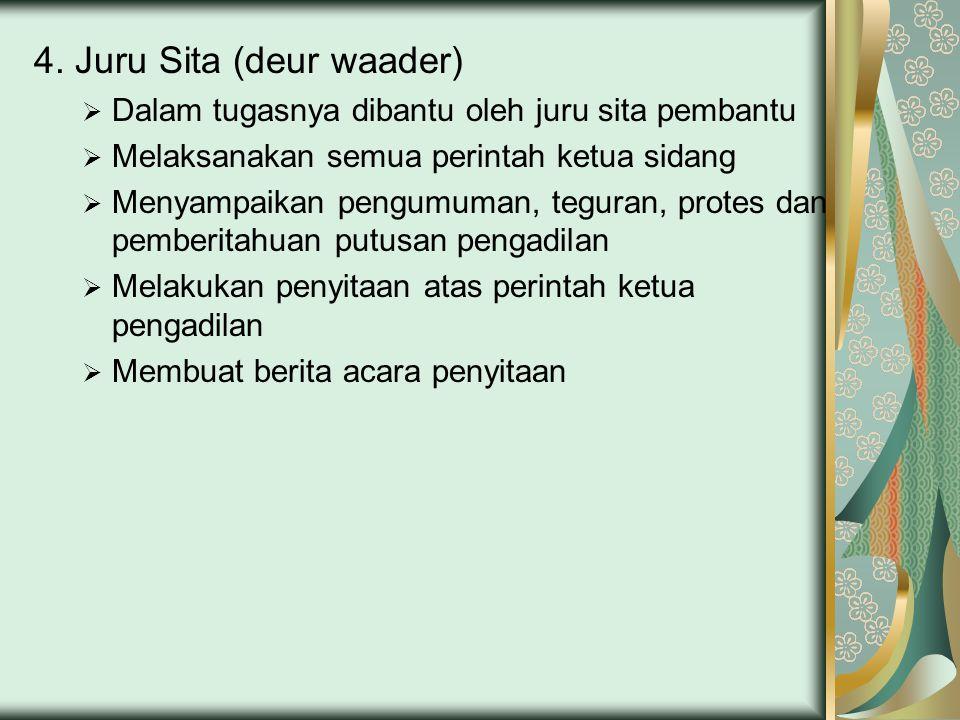 4. Juru Sita (deur waader)  Dalam tugasnya dibantu oleh juru sita pembantu  Melaksanakan semua perintah ketua sidang  Menyampaikan pengumuman, tegu