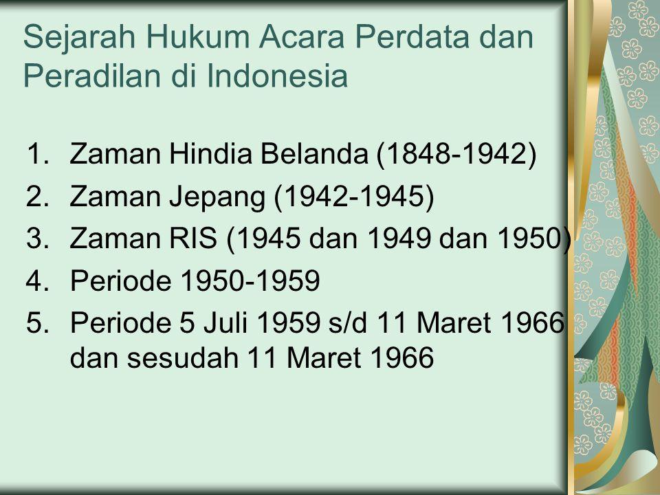 Sejarah Hukum Acara Perdata dan Peradilan di Indonesia 1.Zaman Hindia Belanda (1848-1942) 2.Zaman Jepang (1942-1945) 3.Zaman RIS (1945 dan 1949 dan 1950) 4.Periode 1950-1959 5.Periode 5 Juli 1959 s/d 11 Maret 1966 dan sesudah 11 Maret 1966