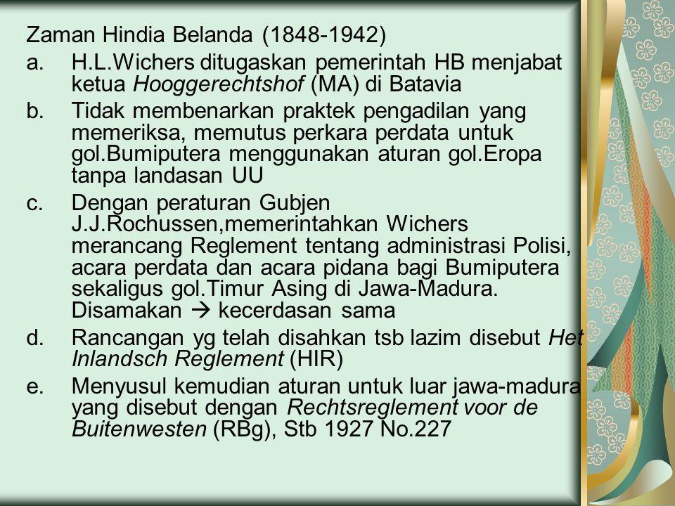 Zaman Hindia Belanda (1848-1942) a.H.L.Wichers ditugaskan pemerintah HB menjabat ketua Hooggerechtshof (MA) di Batavia b.Tidak membenarkan praktek pengadilan yang memeriksa, memutus perkara perdata untuk gol.Bumiputera menggunakan aturan gol.Eropa tanpa landasan UU c.Dengan peraturan Gubjen J.J.Rochussen,memerintahkan Wichers merancang Reglement tentang administrasi Polisi, acara perdata dan acara pidana bagi Bumiputera sekaligus gol.Timur Asing di Jawa-Madura.
