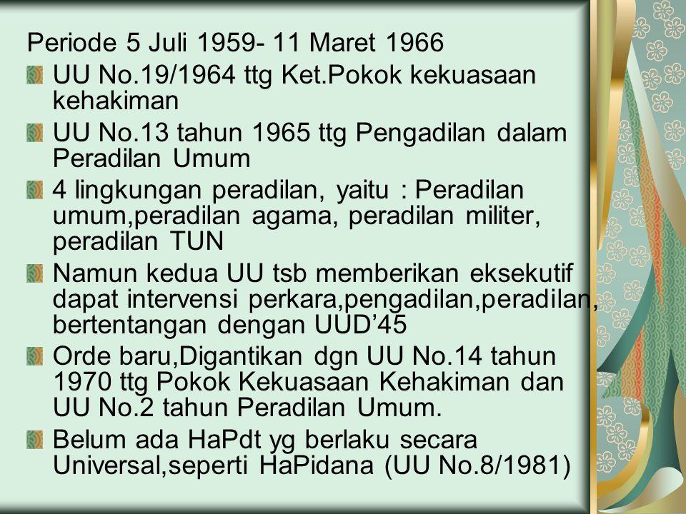 Periode 5 Juli 1959- 11 Maret 1966 UU No.19/1964 ttg Ket.Pokok kekuasaan kehakiman UU No.13 tahun 1965 ttg Pengadilan dalam Peradilan Umum 4 lingkungan peradilan, yaitu : Peradilan umum,peradilan agama, peradilan militer, peradilan TUN Namun kedua UU tsb memberikan eksekutif dapat intervensi perkara,pengadilan,peradilan, bertentangan dengan UUD'45 Orde baru,Digantikan dgn UU No.14 tahun 1970 ttg Pokok Kekuasaan Kehakiman dan UU No.2 tahun Peradilan Umum.