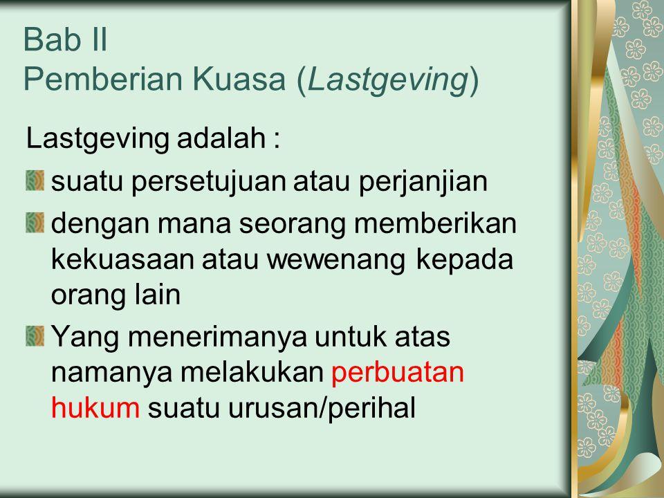 Bab II Pemberian Kuasa (Lastgeving) Lastgeving adalah : suatu persetujuan atau perjanjian dengan mana seorang memberikan kekuasaan atau wewenang kepada orang lain Yang menerimanya untuk atas namanya melakukan perbuatan hukum suatu urusan/perihal