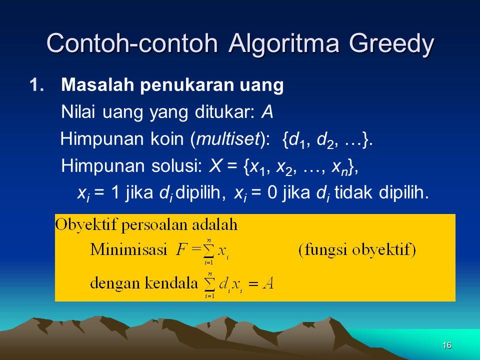 Contoh-contoh Algoritma Greedy 1.Masalah penukaran uang Nilai uang yang ditukar: A Himpunan koin (multiset): {d 1, d 2, …}. Himpunan solusi: X = {x 1,