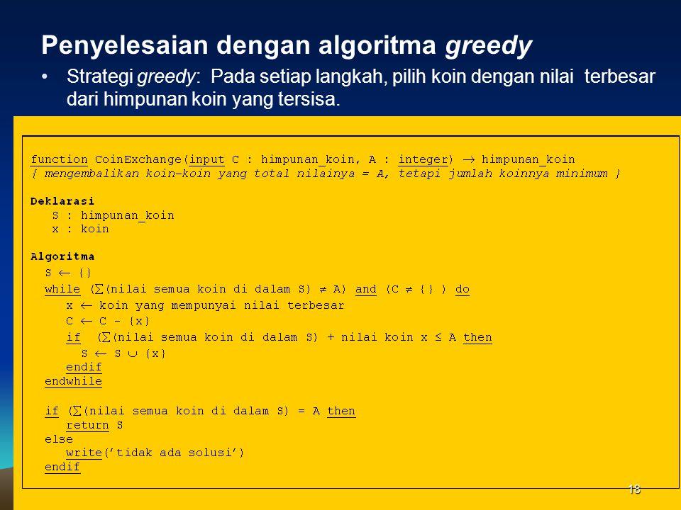 Penyelesaian dengan algoritma greedy Strategi greedy: Pada setiap langkah, pilih koin dengan nilai terbesar dari himpunan koin yang tersisa. 18