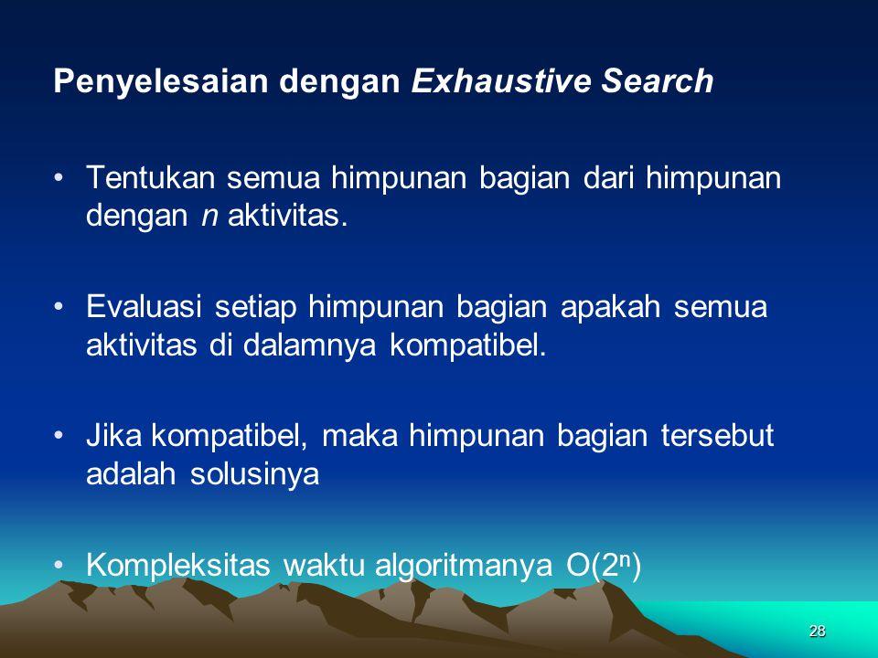 Penyelesaian dengan Exhaustive Search Tentukan semua himpunan bagian dari himpunan dengan n aktivitas. Evaluasi setiap himpunan bagian apakah semua ak