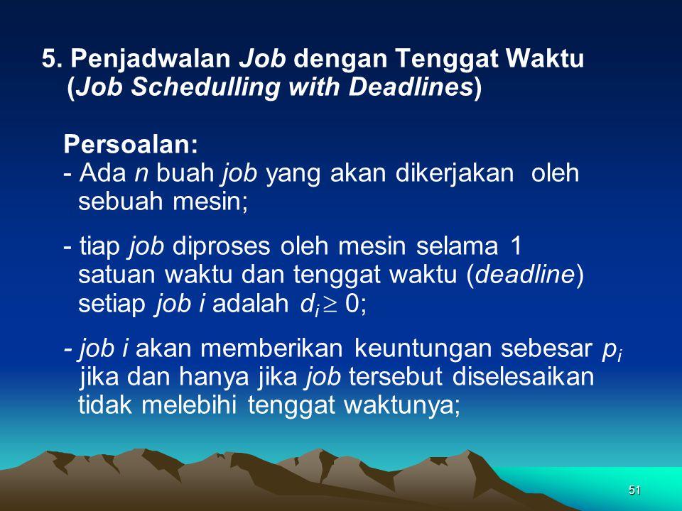 51 5. Penjadwalan Job dengan Tenggat Waktu (Job Schedulling with Deadlines) Persoalan: - Ada n buah job yang akan dikerjakan oleh sebuah mesin; - tiap