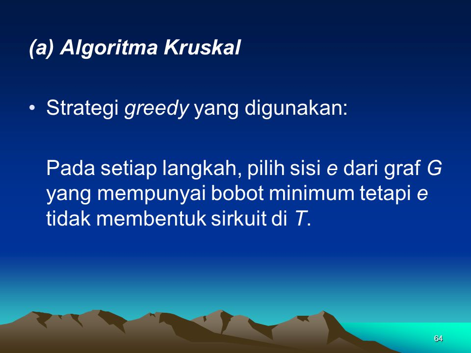 64 (a) Algoritma Kruskal Strategi greedy yang digunakan: Pada setiap langkah, pilih sisi e dari graf G yang mempunyai bobot minimum tetapi e tidak mem