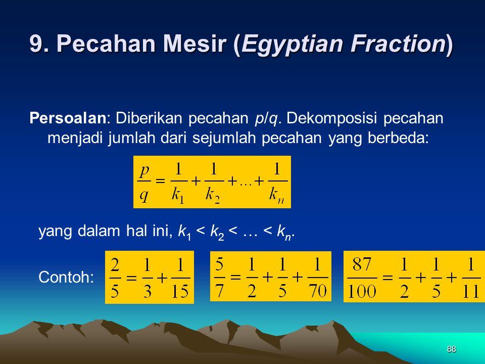 88 9. Pecahan Mesir (Egyptian Fraction) Persoalan: Diberikan pecahan p/q. Dekomposisi pecahan menjadi jumlah dari sejumlah pecahan yang berbeda: yang