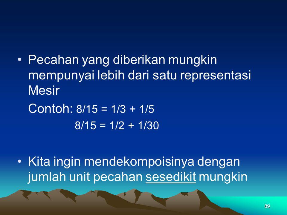 89 Pecahan yang diberikan mungkin mempunyai lebih dari satu representasi Mesir Contoh: 8/15 = 1/3 + 1/5 8/15 = 1/2 + 1/30 Kita ingin mendekompoisinya