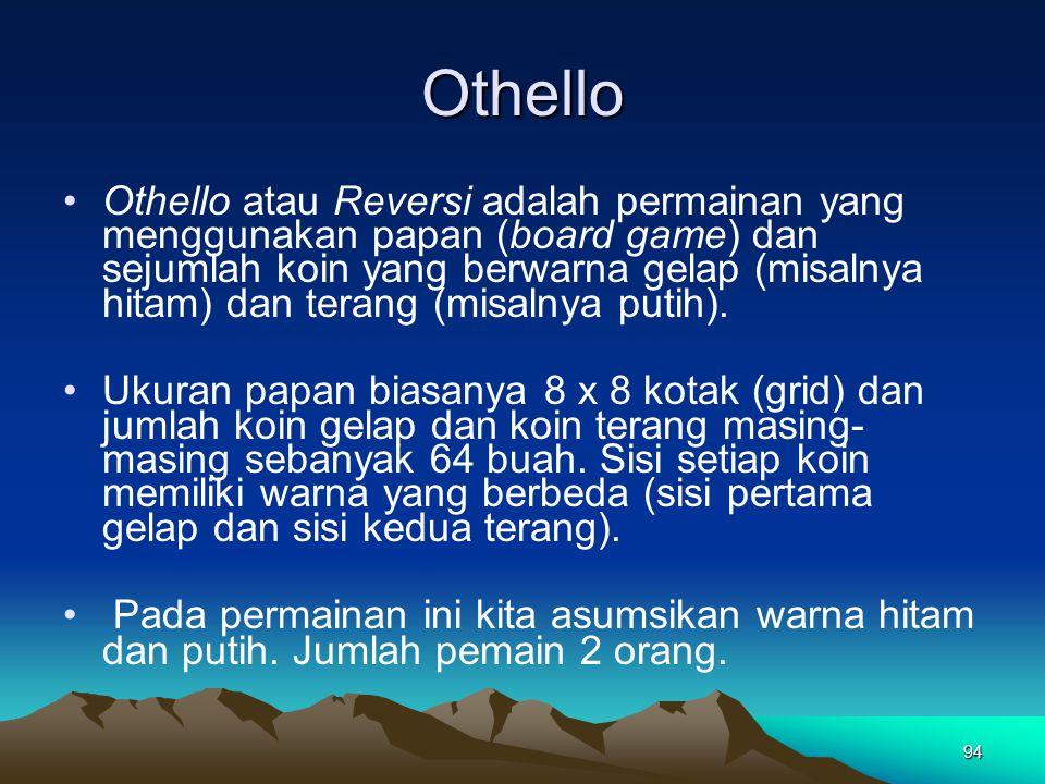 Othello Othello atau Reversi adalah permainan yang menggunakan papan (board game) dan sejumlah koin yang berwarna gelap (misalnya hitam) dan terang (m