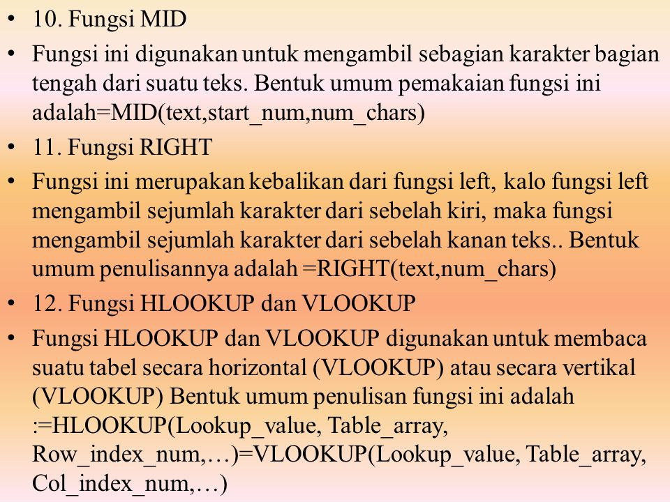 10. Fungsi MID Fungsi ini digunakan untuk mengambil sebagian karakter bagian tengah dari suatu teks. Bentuk umum pemakaian fungsi ini adalah=MID(text,