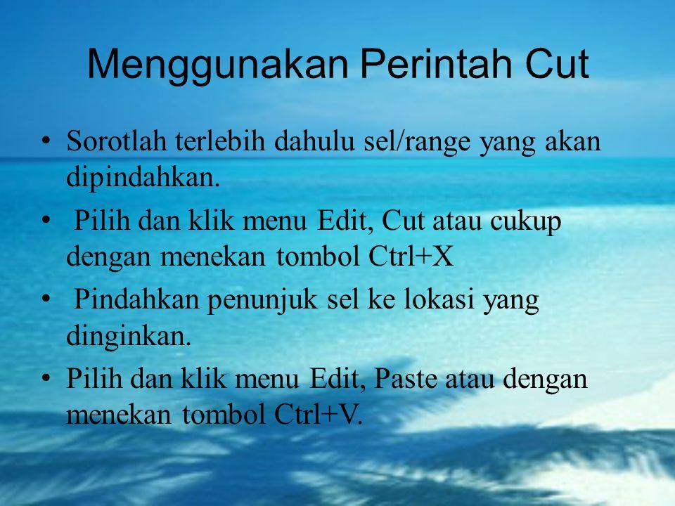 Menggunakan Perintah Cut Sorotlah terlebih dahulu sel/range yang akan dipindahkan. Pilih dan klik menu Edit, Cut atau cukup dengan menekan tombol Ctrl