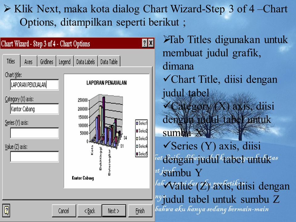  Klik Next, maka kota dialog Chart Wizard-Step 3 of 4 –Chart Options, ditampilkan seperti berikut ;  Tab Titles digunakan untuk membuat judul grafik