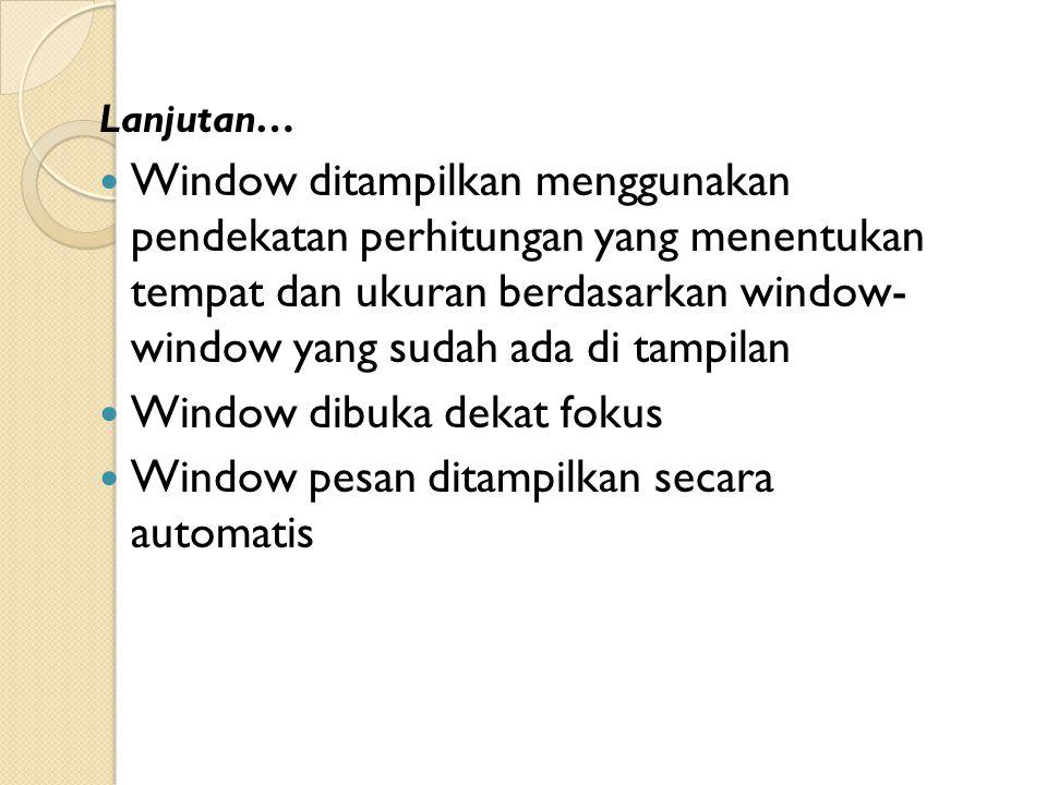 Lanjutan… Window ditampilkan menggunakan pendekatan perhitungan yang menentukan tempat dan ukuran berdasarkan window- window yang sudah ada di tampilan Window dibuka dekat fokus Window pesan ditampilkan secara automatis