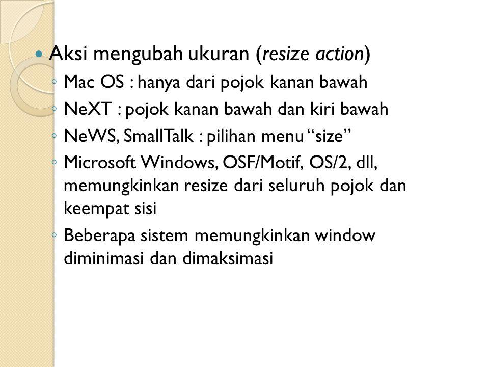 Aksi mengubah ukuran (resize action) ◦ Mac OS : hanya dari pojok kanan bawah ◦ NeXT : pojok kanan bawah dan kiri bawah ◦ NeWS, SmallTalk : pilihan menu size ◦ Microsoft Windows, OSF/Motif, OS/2, dll, memungkinkan resize dari seluruh pojok dan keempat sisi ◦ Beberapa sistem memungkinkan window diminimasi dan dimaksimasi
