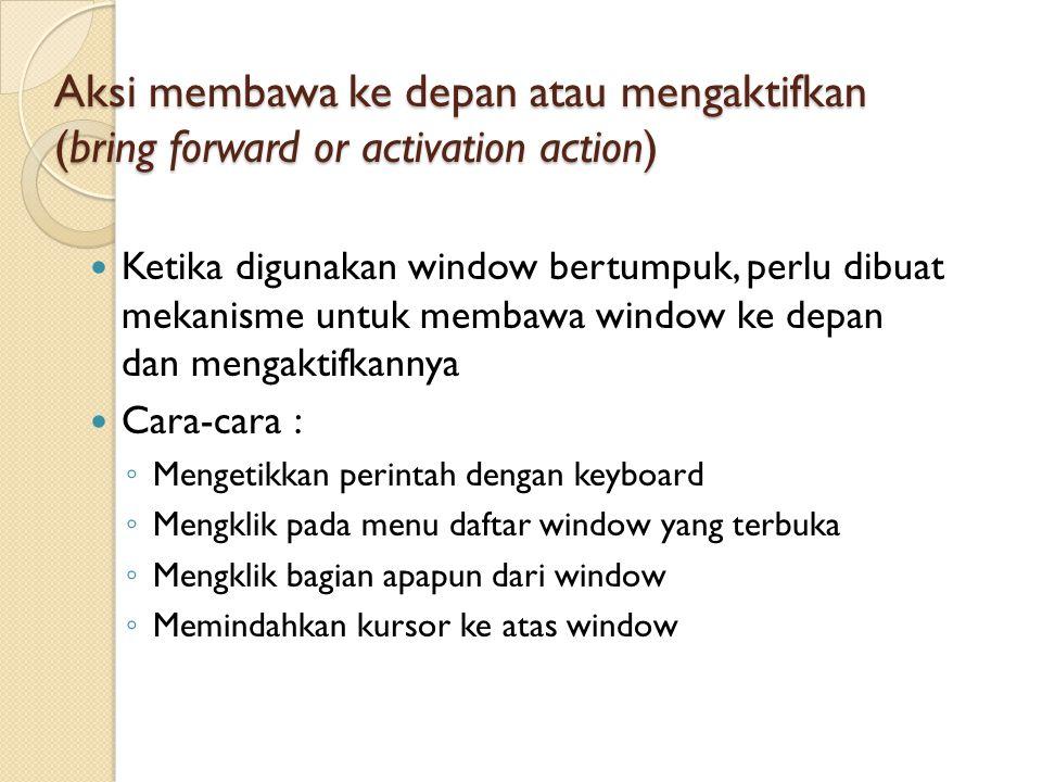 Aksi membawa ke depan atau mengaktifkan (bring forward or activation action) Ketika digunakan window bertumpuk, perlu dibuat mekanisme untuk membawa w