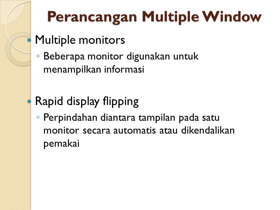 Perancangan Multiple Window Multiple monitors ◦ Beberapa monitor digunakan untuk menampilkan informasi Rapid display flipping ◦ Perpindahan diantara tampilan pada satu monitor secara automatis atau dikendalikan pemakai