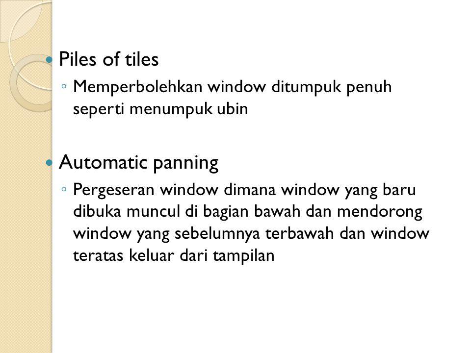 Piles of tiles ◦ Memperbolehkan window ditumpuk penuh seperti menumpuk ubin Automatic panning ◦ Pergeseran window dimana window yang baru dibuka muncul di bagian bawah dan mendorong window yang sebelumnya terbawah dan window teratas keluar dari tampilan