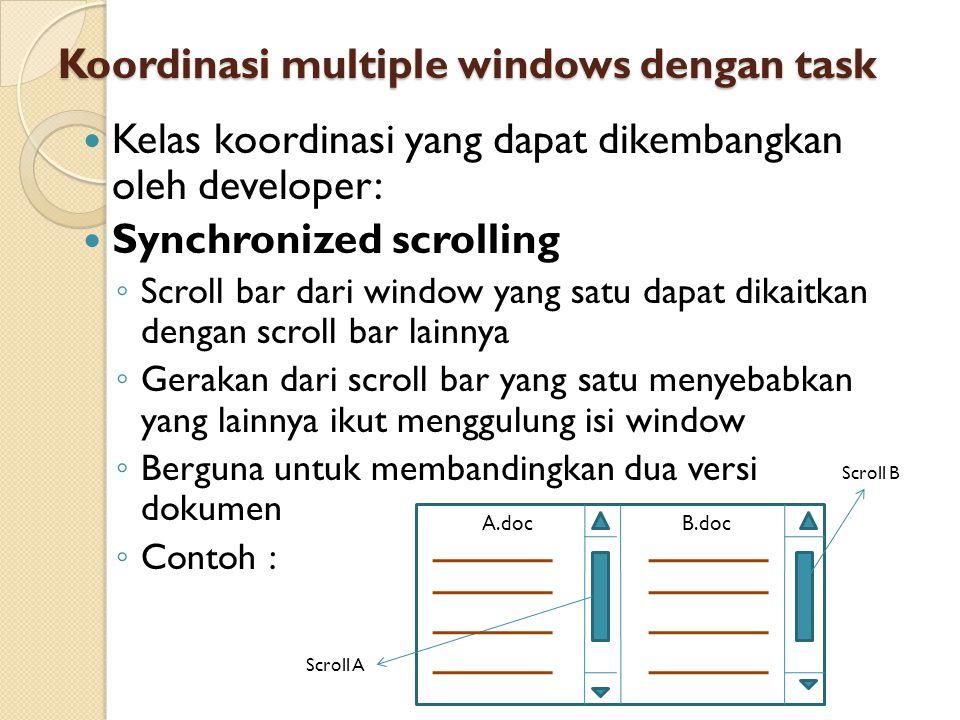 Koordinasi multiple windows dengan task Kelas koordinasi yang dapat dikembangkan oleh developer: Synchronized scrolling ◦ Scroll bar dari window yang satu dapat dikaitkan dengan scroll bar lainnya ◦ Gerakan dari scroll bar yang satu menyebabkan yang lainnya ikut menggulung isi window ◦ Berguna untuk membandingkan dua versi dokumen ◦ Contoh : Scroll A Scroll B A.docB.doc