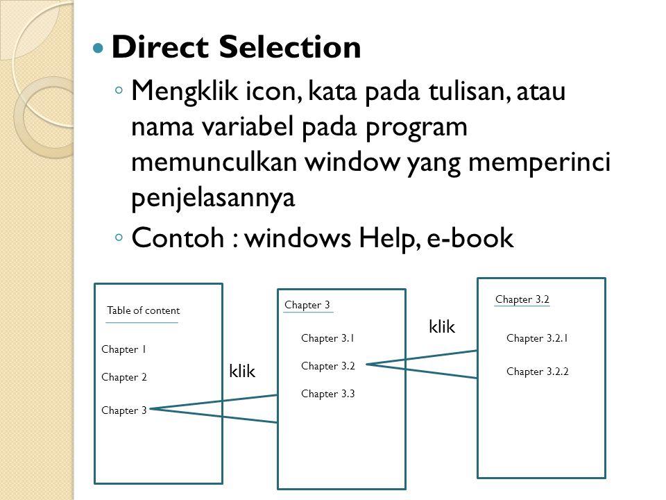 Direct Selection ◦ Mengklik icon, kata pada tulisan, atau nama variabel pada program memunculkan window yang memperinci penjelasannya ◦ Contoh : windows Help, e-book Table of content Chapter 1 Chapter 2 Chapter 3 Chapter 3.1 Chapter 3.2 Chapter 3.3 Chapter 3.2 Chapter 3.2.1 Chapter 3.2.2 klik