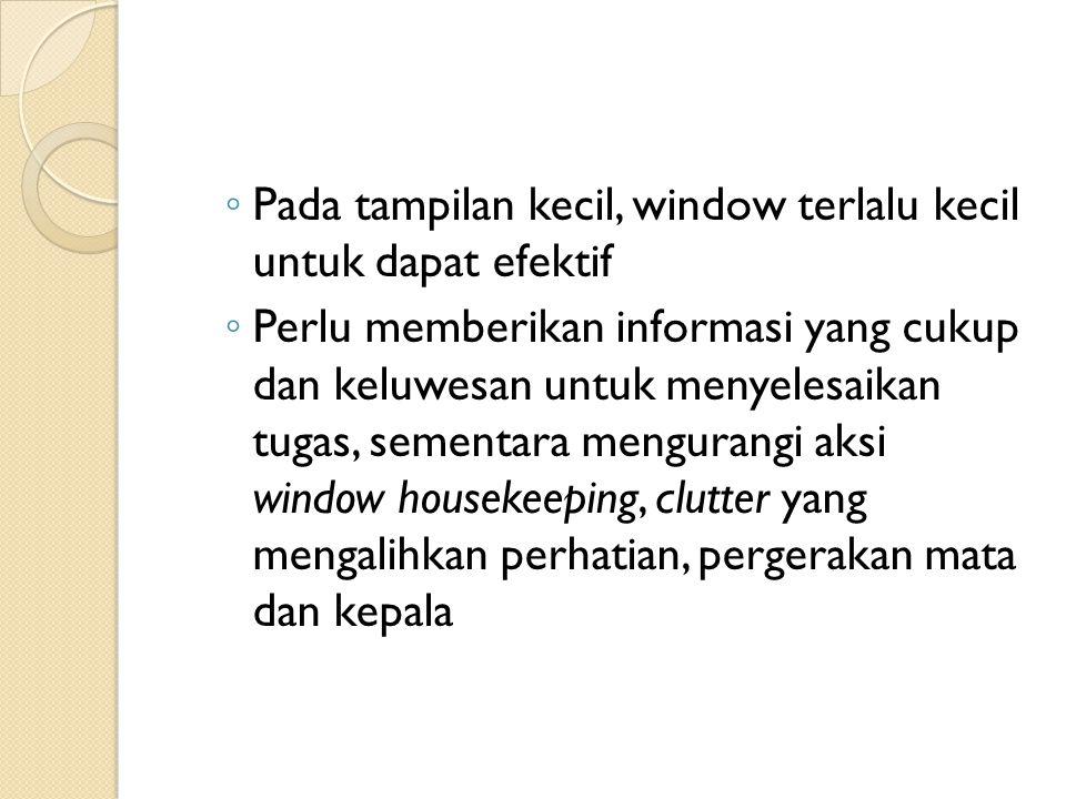◦ Pada tampilan kecil, window terlalu kecil untuk dapat efektif ◦ Perlu memberikan informasi yang cukup dan keluwesan untuk menyelesaikan tugas, sementara mengurangi aksi window housekeeping, clutter yang mengalihkan perhatian, pergerakan mata dan kepala