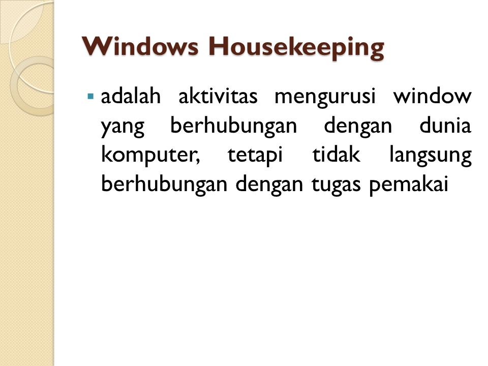 Windows Housekeeping  adalah aktivitas mengurusi window yang berhubungan dengan dunia komputer, tetapi tidak langsung berhubungan dengan tugas pemakai