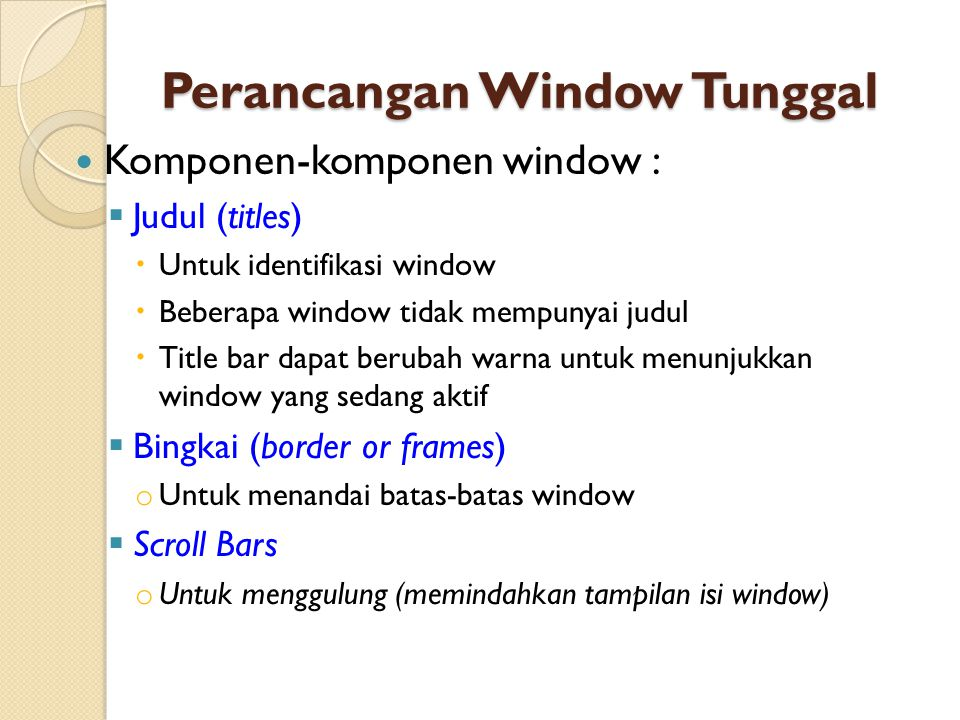 Perancangan Multiple Window Tantangan untuk memberi akses kepada banyak sumber informasi telah membangkitkan banyak solusi : 1.Multiple monitors 2.Rapid display flipping 3.Split displays 4.Fixed number, size, and place, and space-filling tiling 5.Variable size, place, and number, and space- filling tiling
