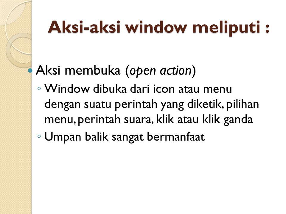 Aksi-aksi window meliputi : Aksi membuka (open action) ◦ Window dibuka dari icon atau menu dengan suatu perintah yang diketik, pilihan menu, perintah suara, klik atau klik ganda ◦ Umpan balik sangat bermanfaat