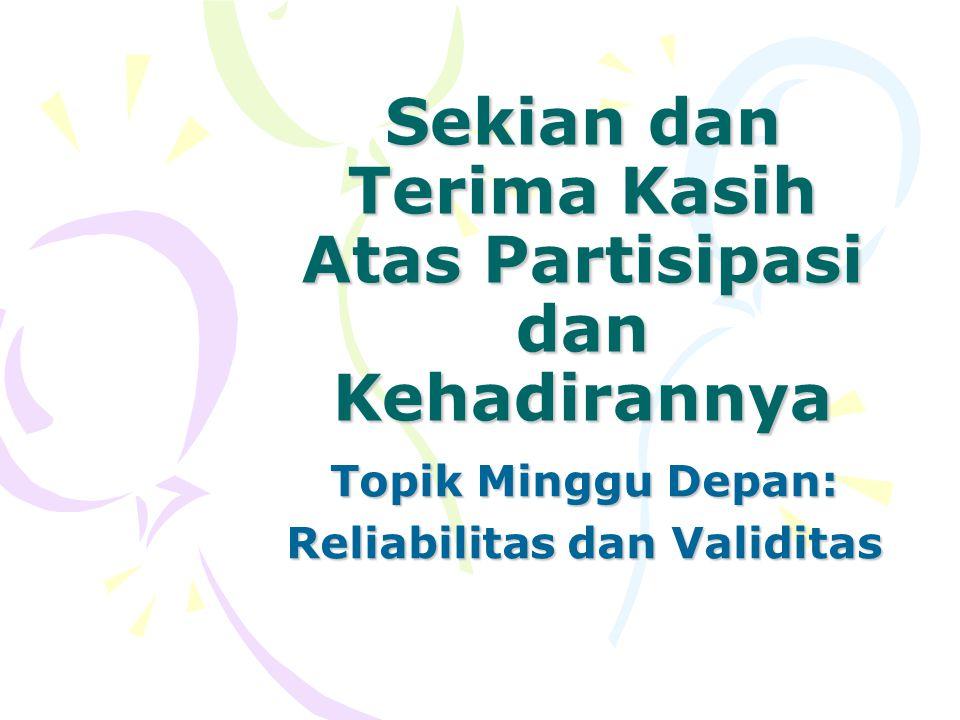 Sekian dan Terima Kasih Atas Partisipasi dan Kehadirannya Topik Minggu Depan: Reliabilitas dan Validitas