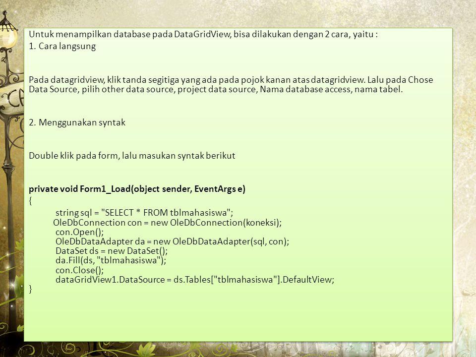 Kemudian double klik pada Tombol Simpan dan isi Syntak seperti di bawah ini private void button1_Click(object sender, EventArgs e) { try { string sql = string.Format( insert into tblMahasiswa (NRP,Nama,Kelas) VALUES ( {0} , {1} , {2} ) , textBox1.Text, textBox2.Text, textBox3.Text); OleDbConnection conn = new OleDbConnection(koneksi); conn.Open(); OleDbCommand cmd = new OleDbCommand(sql, conn); cmd.ExecuteNonQuery(); conn.Close(); MessageBox.Show( Data Sudah Disimpan ); } catch (OleDbException salah) { MessageBox.Show(salah.ToString()); } } Kemudian double klik pada Tombol Simpan dan isi Syntak seperti di bawah ini private void button1_Click(object sender, EventArgs e) { try { string sql = string.Format( insert into tblMahasiswa (NRP,Nama,Kelas) VALUES ( {0} , {1} , {2} ) , textBox1.Text, textBox2.Text, textBox3.Text); OleDbConnection conn = new OleDbConnection(koneksi); conn.Open(); OleDbCommand cmd = new OleDbCommand(sql, conn); cmd.ExecuteNonQuery(); conn.Close(); MessageBox.Show( Data Sudah Disimpan ); } catch (OleDbException salah) { MessageBox.Show(salah.ToString()); } }