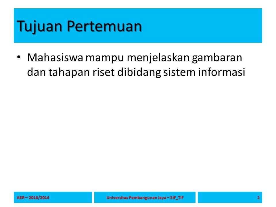 Tujuan Pertemuan Mahasiswa mampu menjelaskan gambaran dan tahapan riset dibidang sistem informasi AER – 2013/2014 2 Universitas Pembangunan Jaya – SIF